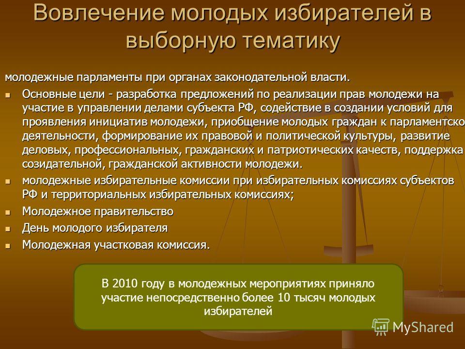 Вовлечение молодых избирателей в выборную тематику молодежные парламенты при органах законодательной власти. Основные цели - разработка предложений по реализации прав молодежи на участие в управлении делами субъекта РФ, содействие в создании условий