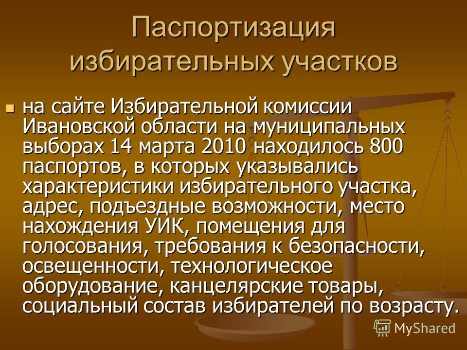 Паспортизация избирательных участков на сайте Избирательной комиссии Ивановской области на муниципальных выборах 14 марта 2010 находилось 800 паспортов, в которых указывались характеристики избирательного участка, адрес, подъездные возможности, место