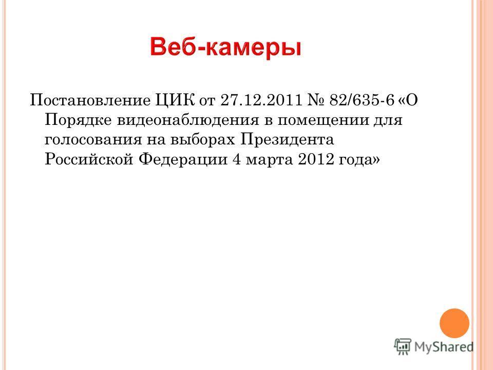 Постановление ЦИК от 27.12.2011 82/635-6 «О Порядке видеонаблюдения в помещении для голосования на выборах Президента Российской Федерации 4 марта 2012 года»