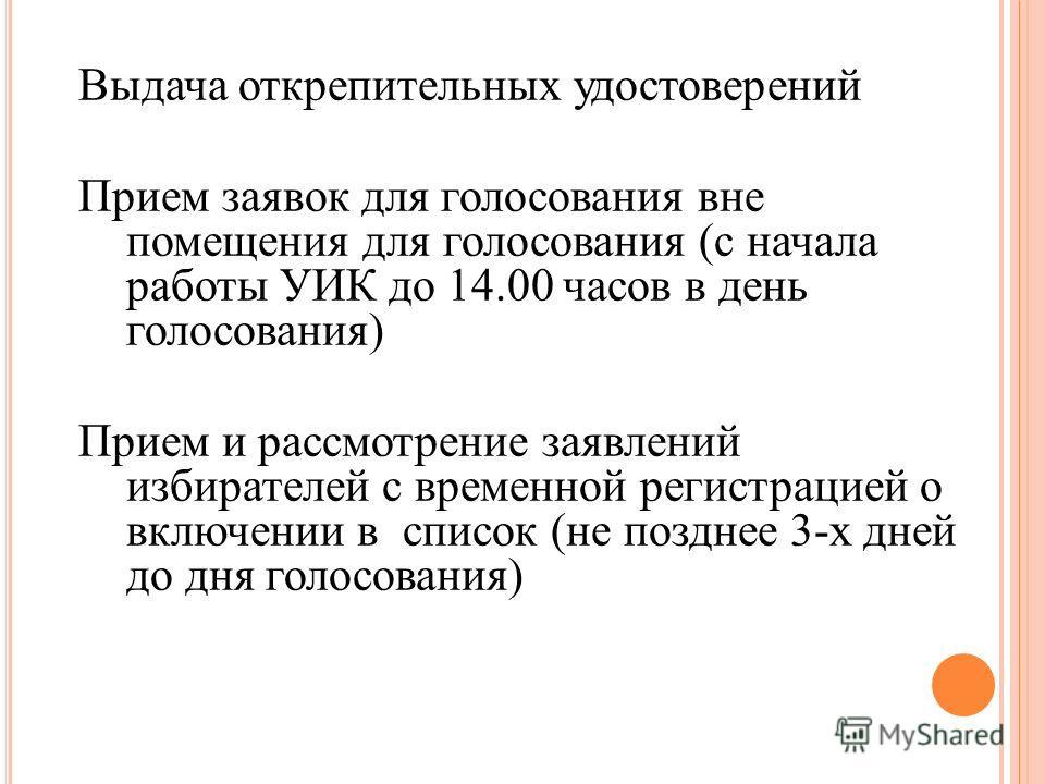 Выдача открепительных удостоверений Прием заявок для голосования вне помещения для голосования (с начала работы УИК до 14.00 часов в день голосования) Прием и рассмотрение заявлений избирателей с временной регистрацией о включении в список (не поздне