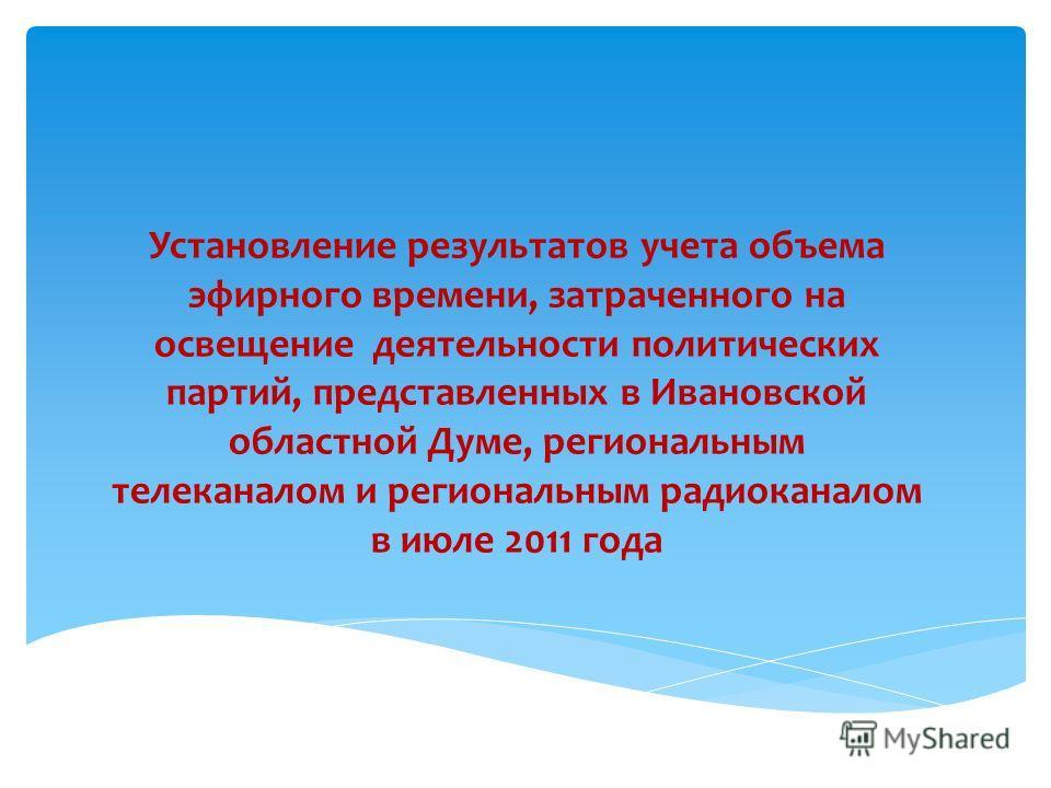 Установление результатов учета объема эфирного времени, затраченного на освещение деятельности политических партий, представленных в Ивановской областной Думе, региональным телеканалом и региональным радиоканалом в июле 2011 года