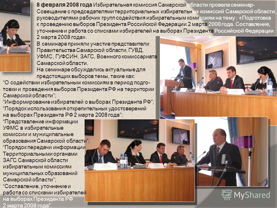 8 февраля 2008 года Избирательная комиссия Самарской области провела семинар- Совещание с председателями территориальных избирательных комиссий Самарской области, руководителями рабочих групп содействия избирательным комиссиям на тему : «Подготовка к