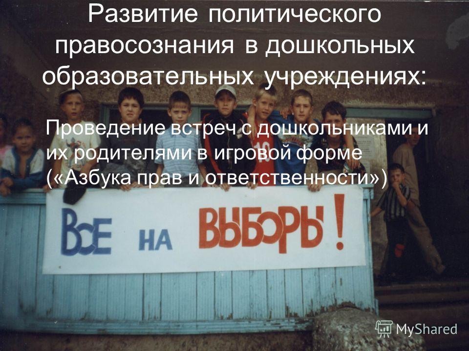 Развитие политического правосознания в дошкольных образовательных учреждениях: Проведение встреч с дошкольниками и их родителями в игровой форме («Азбука прав и ответственности»)