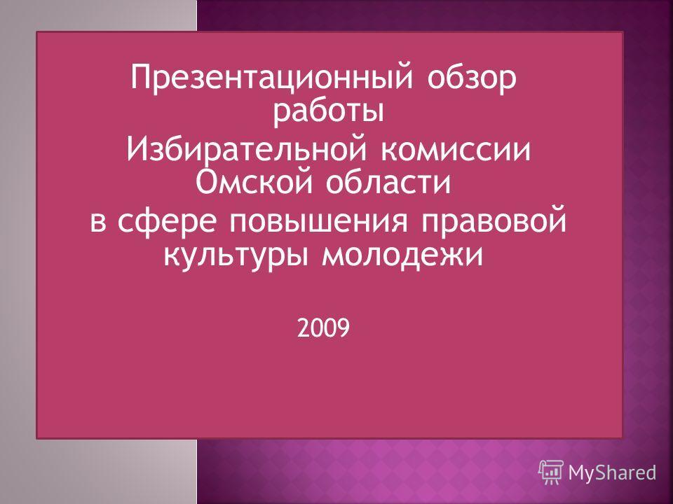 Презентационный обзор работы Избирательной комиссии Омской области в сфере повышения правовой культуры молодежи 2009