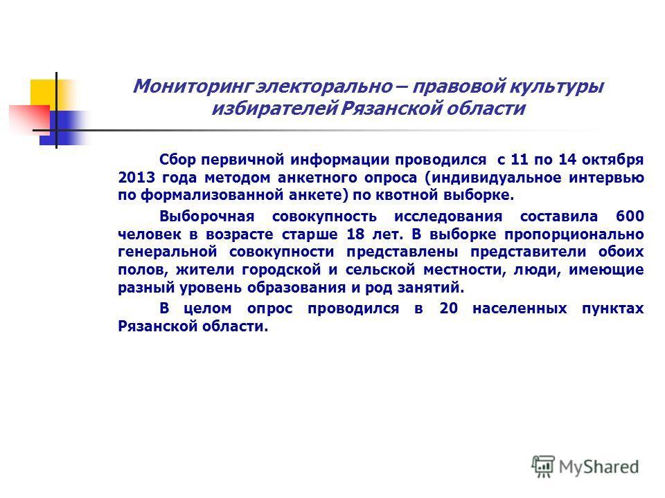 Мониторинг электорально – правовой культуры избирателей Рязанской области Сбор первичной информации проводился с 11 по 14 октября 2013 года методом анкетного опроса (индивидуальное интервью по формализованной анкете) по квотной выборке. Выборочная со