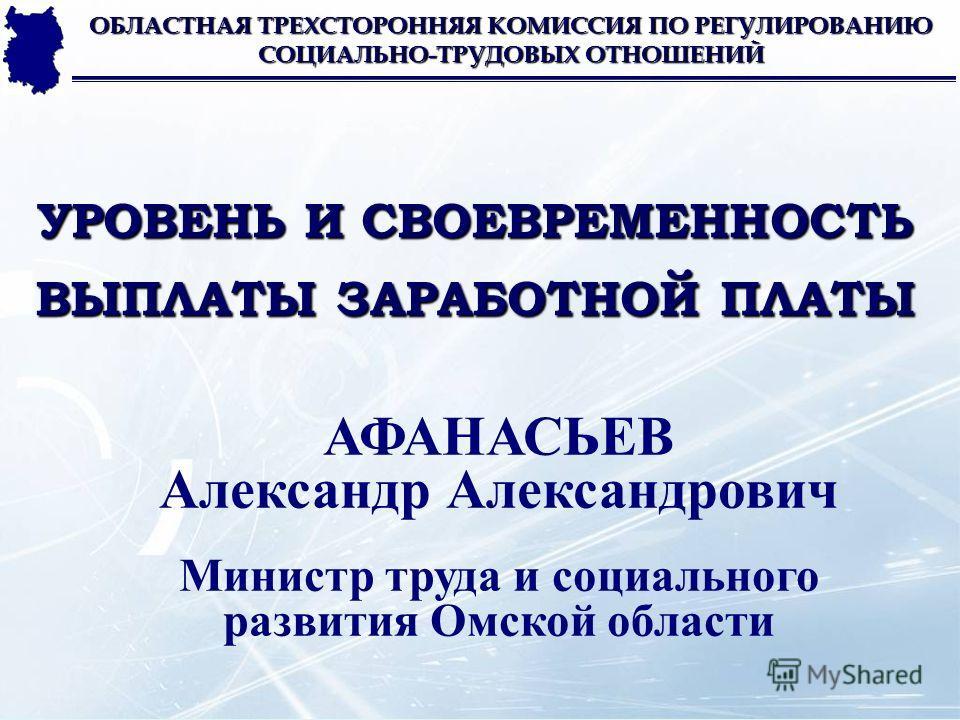 УРОВЕНЬ И СВОЕВРЕМЕННОСТЬ ВЫПЛАТЫ ЗАРАБОТНОЙ ПЛАТЫ ОБЛАСТНАЯ ТРЕХСТОРОННЯЯ КОМИССИЯ ПО РЕГУЛИРОВАНИЮ СОЦИАЛЬНО-ТРУДОВЫХ ОТНОШЕНИЙ АФАНАСЬЕВ Александр Александрович Министр труда и социального развития Омской области