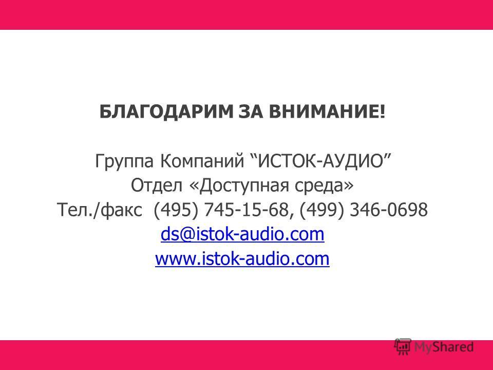БЛАГОДАРИМ ЗА ВНИМАНИЕ! Группа Компаний ИСТОК-АУДИО Отдел «Доступная среда» Тел./факс (495) 745-15-68, (499) 346-0698 ds@istok-audio.com www.istok-audio.com