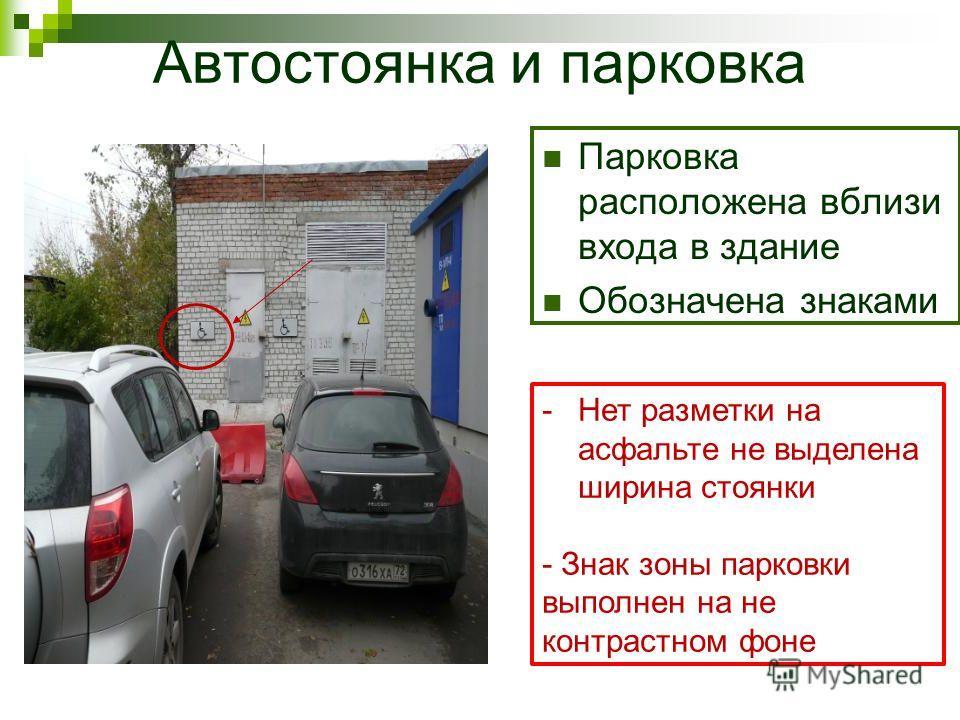 Автостоянка и парковка Парковка расположена вблизи входа в здание Обозначена знаками -Нет разметки на асфальте не выделена ширина стоянки - Знак зоны парковки выполнен на не контрастном фоне