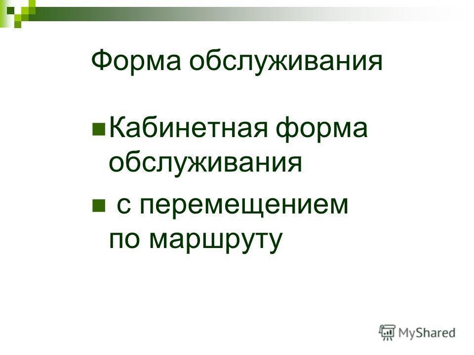 Форма обслуживания Кабинетная форма обслуживания с перемещением по маршруту