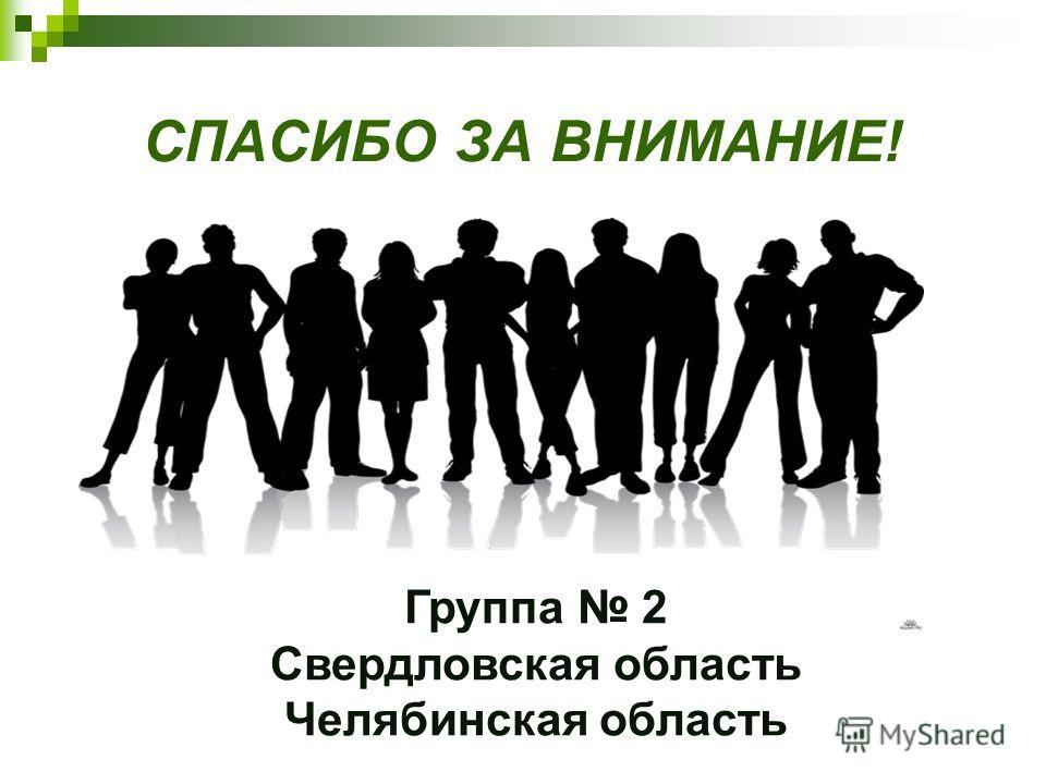 СПАСИБО ЗА ВНИМАНИЕ! Группа 2 Свердловская область Челябинская область