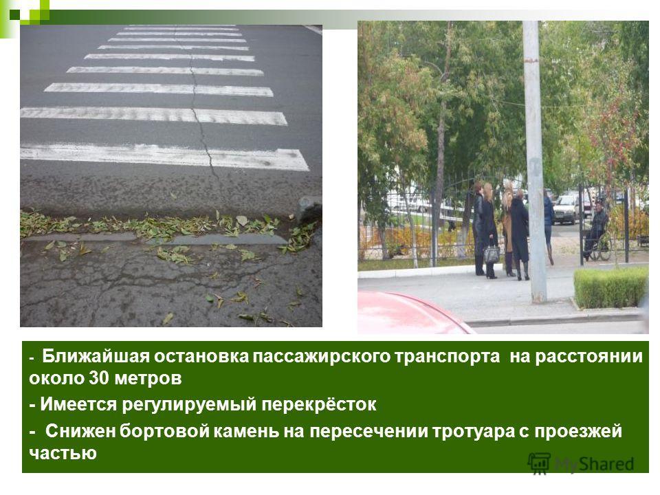 - Ближайшая остановка пассажирского транспорта на расстоянии около 30 метров - Имеется регулируемый перекрёсток - Снижен бортовой камень на пересечении тротуара с проезжей частью