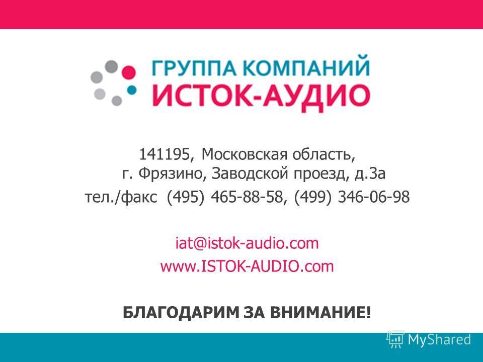 141195, Московская область, г. Фрязино, Заводской проезд, д.3а тел./факс (495) 465-88-58, (499) 346-06-98 iat@istok-audio.com www.ISTOK-AUDIO.com БЛАГОДАРИМ ЗА ВНИМАНИЕ!