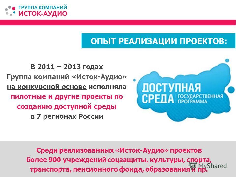 В 2011 – 2013 годах Группа компаний «Исток-Аудио» на конкурсной основе исполняла пилотные и другие проекты по созданию доступной среды в 7 регионах России Среди реализованных «Исток-Аудио» проектов более 900 учреждений соцзащиты, культуры, спорта, тр
