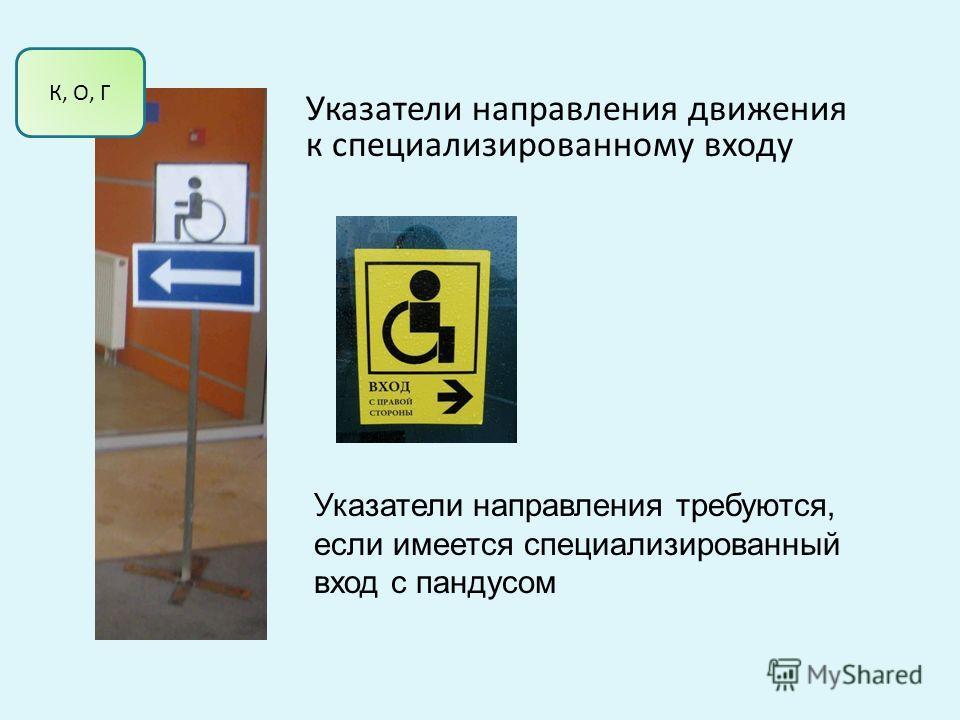 Указатели направления движения к специализированному входу Указатели направления требуются, если имеется специализированный вход с пандусом К, О, Г