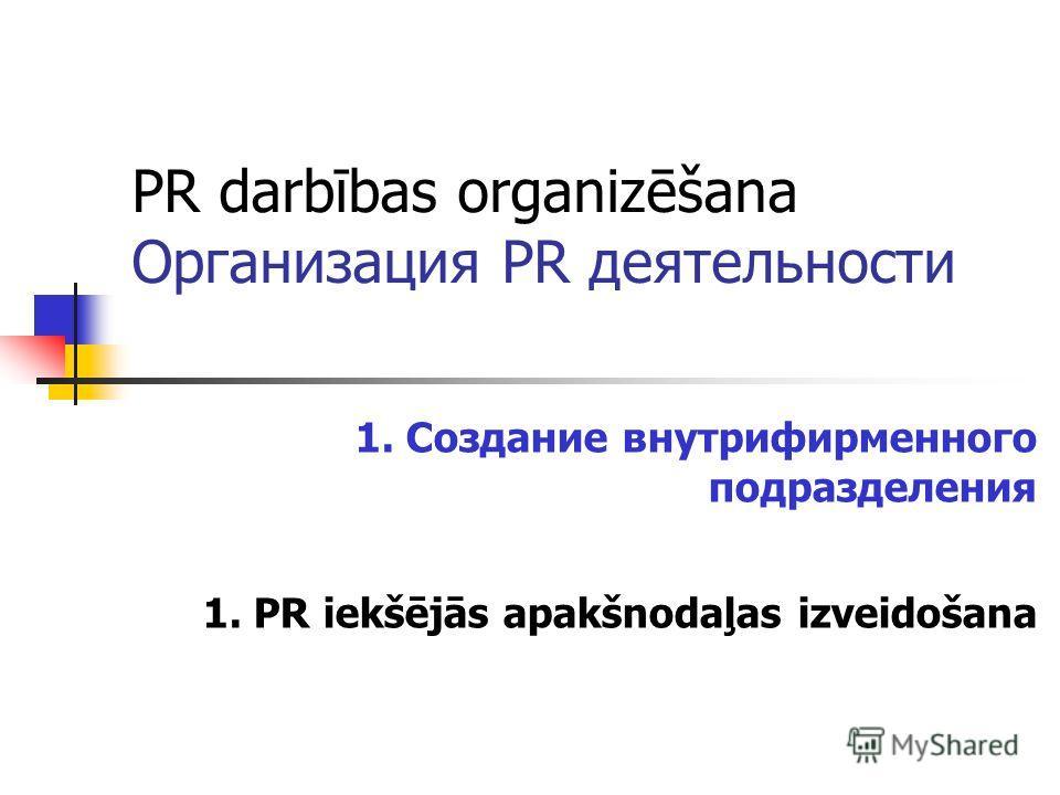 PR darbības organizēšana Организация PR деятельности 1. Создание внутрифирменного подразделения 1. PR iekšējās apakšnodaļas izveidošana