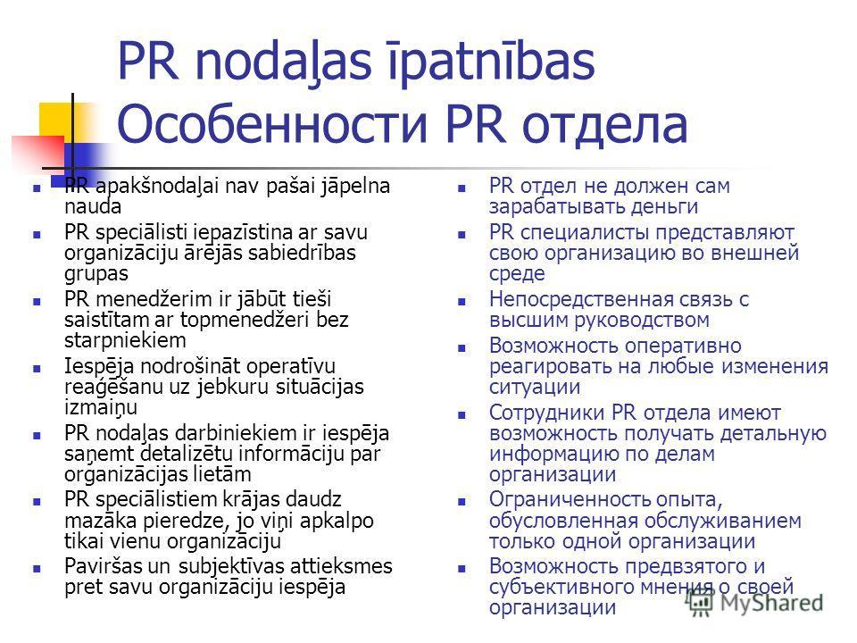 PR nodaļas īpatnības Особенности PR отдела PR apakšnodaļai nav pašai jāpelna nauda PR speciālisti iepazīstina ar savu organizāciju ārējās sabiedrības grupas PR menedžerim ir jābūt tieši saistītam ar topmenedžeri bez starpniekiem Iespēja nodrošināt op