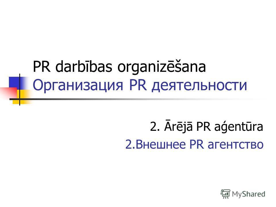 PR darbības organizēšana Организация PR деятельности 2. Ārējā PR aģentūra 2.Внешнее PR агентство