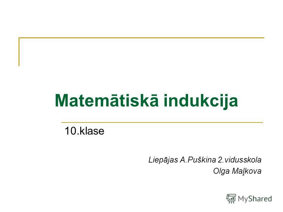 Matemātiskā indukcija 10.klase Liepājas A.Puškina 2.vidusskola Olga Maļkova