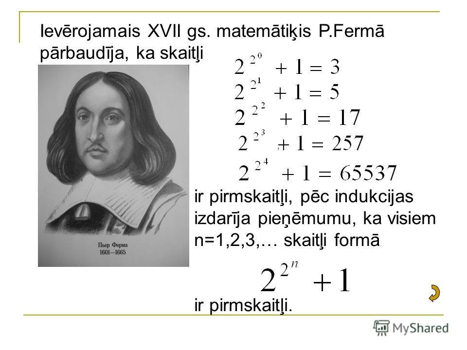 ,, Ievērojamais XVII gs. matemātiķis P.Fermā pārbaudīja, ka skaitļi ir pirmskaitļi, pēc indukcijas izdarīja pieņēmumu, ka visiem n=1,2,3,… skaitļi formā ir pirmskaitļi.