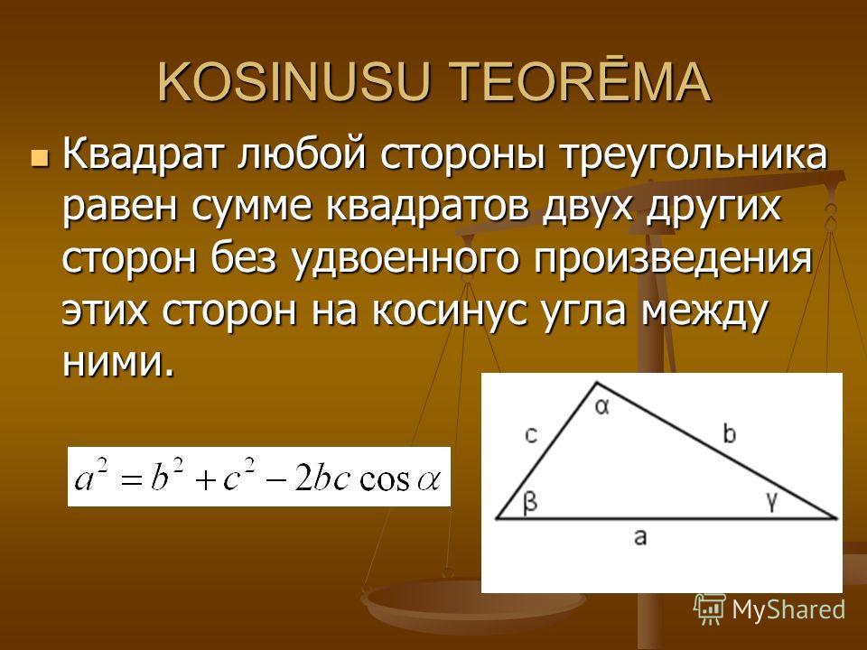 KOSINUSU TEORĒMA Квадрат любой стороны треугольника равен сумме квадратов двух других сторон без удвоенного произведения этих сторон на косинус угла между ними. Квадрат любой стороны треугольника равен сумме квадратов двух других сторон без удвоенног