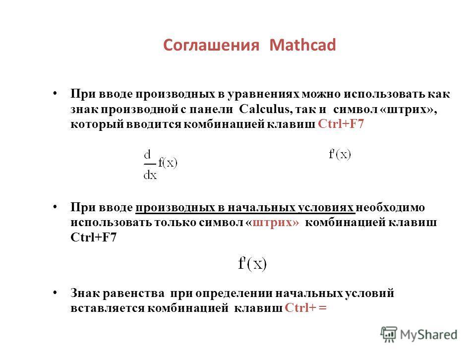 Соглашения Mathcad При вводе производных в уравнениях можно использовать как знак производной с панели Calculus, так и символ «штрих», который вводится комбинацией клавиш Ctrl+F7 При вводе производных в начальных условиях необходимо использовать толь