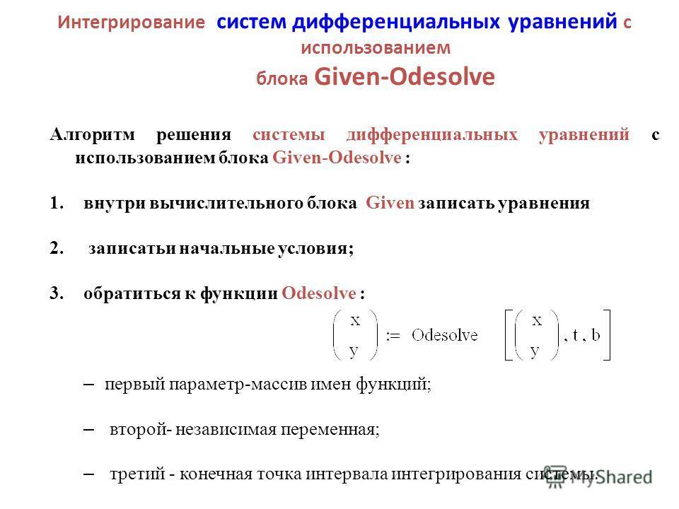 Интегрирование систем дифференциальных уравнений с использованием блока Given-Odesolve Алгоритм решения системы дифференциальных уравнений с использованием блока Given-Odesolve : 1.внутри вычислительного блока Given записать уравнения 2. записатьи на