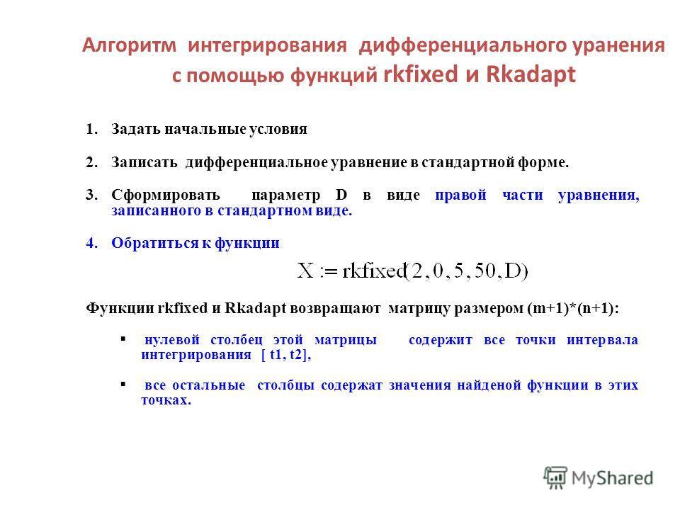 Алгоритм интегрирования дифференциального уранения с помощью функций rkfixed и Rkadapt 1.Задать начальные условия 2.Записать дифференциальное уравнение в стандартной форме. 3.Сформировать параметр D в виде правой части уравнения, записанного в станда