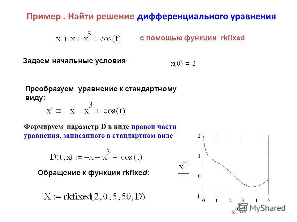Пример. Найти решение дифференциального уравнения Преобразуем уравнение к стандартному виду: Обращение к функции rkfixed: с помощью функции rkfixed Задаем начальные условия : Формируем параметр D в виде правой части уравнения, записанного в стандартн