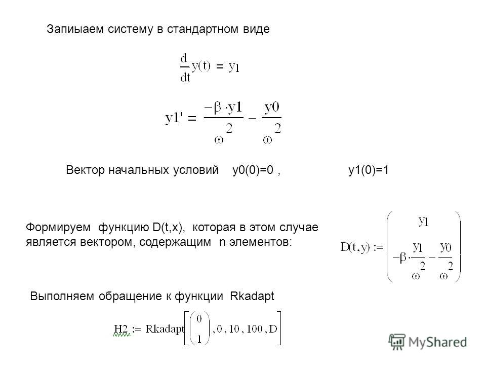 Вектор начальных условий y0(0)=0, y1(0)=1 Формируем функцию D(t,x), которая в этом случае является вектором, содержащим n элементов: Выполняем обращение к функции Rkadapt Запиыаем систему в стандартном виде