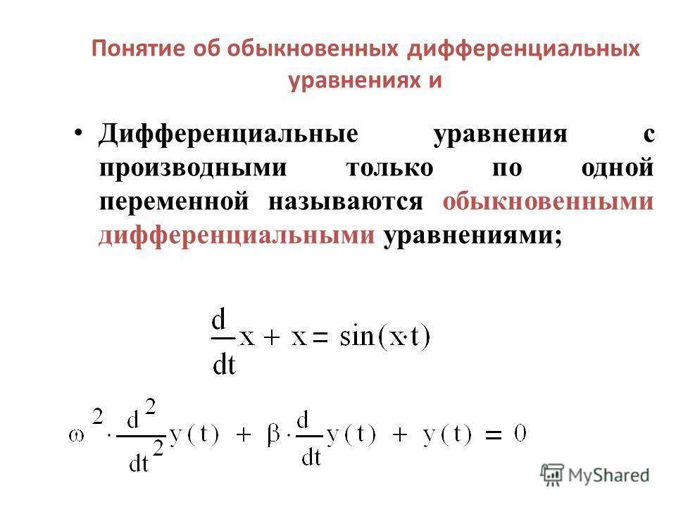 Понятие об обыкновенных дифференциальных уравнениях и Дифференциальные уравнения с производными только по одной переменной называются обыкновенными дифференциальными уравнениями;