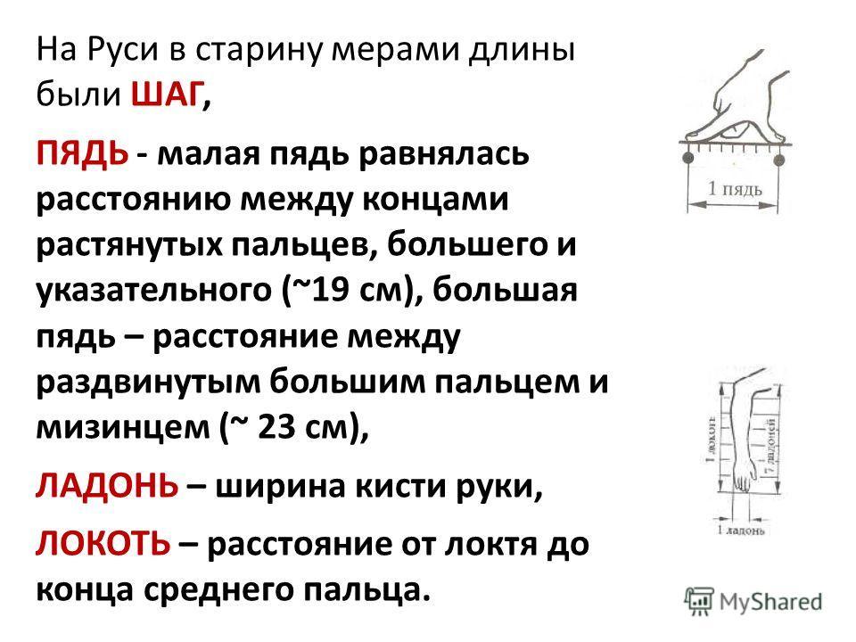 На Руси в старину мерами длины были ШАГ, ПЯДЬ - малая пядь равнялась расстоянию между концами растянутых пальцев, большего и указательного (~19 см), большая пядь – расстояние между раздвинутым большим пальцем и мизинцем (~ 23 см), ЛАДОНЬ – ширина кис