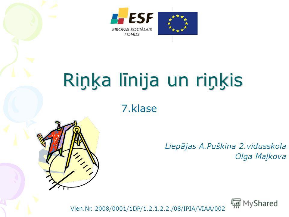 Riņķa līnija un riņķis 7.klase Liepājas A.Puškina 2.vidusskola Olga Maļkova Vien.Nr. 2008/0001/1DP/1.2.1.2.2./08/IPIA/VIAA/002
