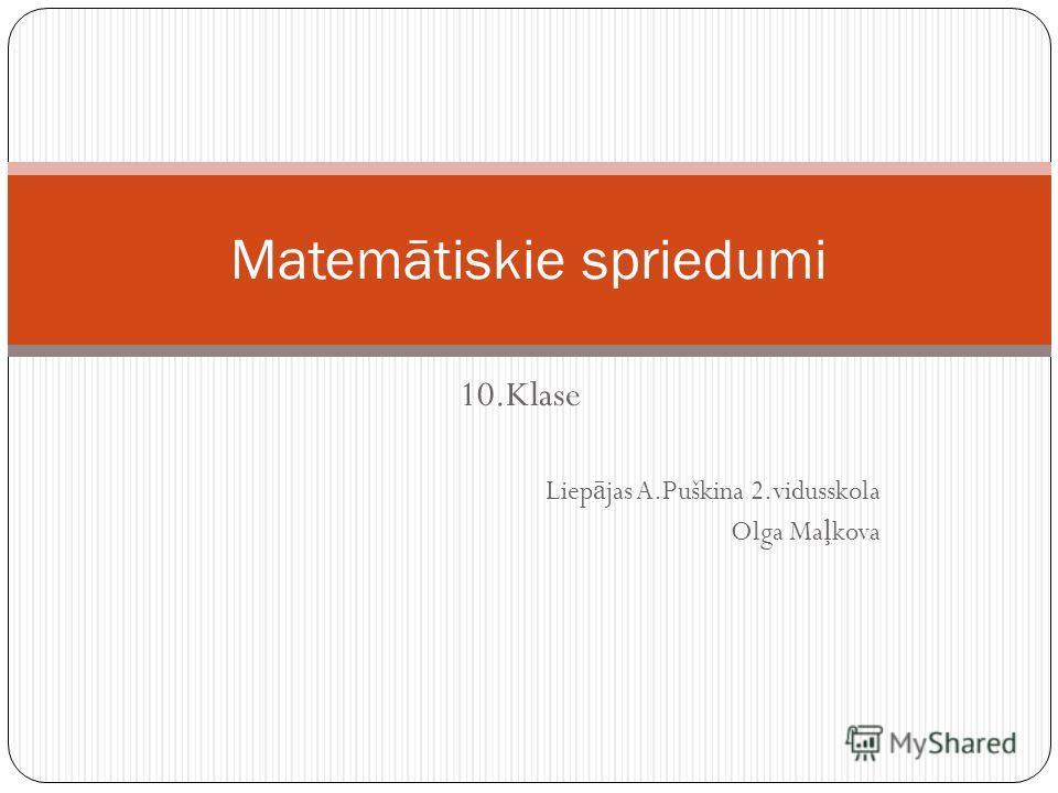 10.Klase Liep ā jas A.Puškina 2.vidusskola Olga Ma ļ kova Matemātiskie spriedumi