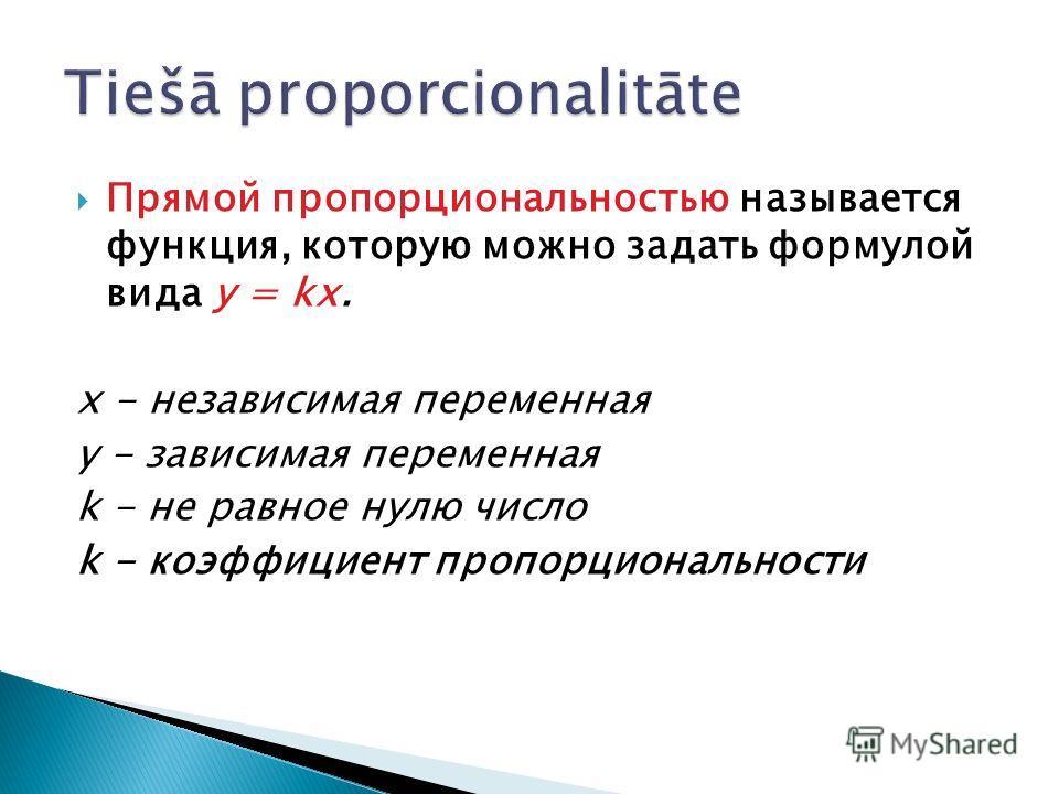 Прямой пропорциональностью называется функция, которую можно задать формулой вида у = kх. х - независимая переменная y - зависимая переменная k - не равное нулю число k - коэффициент пропорциональности