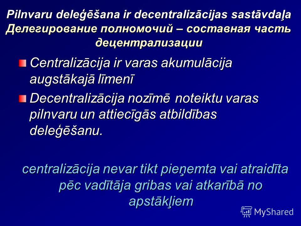 Pilnvaru deleģēšana ir decentralizācijas sastāvdaļa Делегирование полномочий – составная часть децентрализации Centralizācija ir varas akumulācija augstākajā līmenī Decentralizācija nozīmē noteiktu varas pilnvaru un attiecīgās atbildības deleģēšanu.