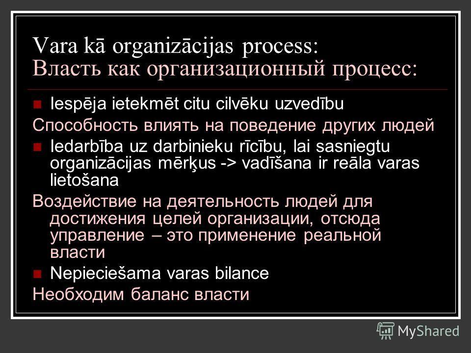 Vara kā organizācijas process: Власть как организационный процесс: Iespēja ietekmēt citu cilvēku uzvedību Способность влиять на поведение других людей Iedarbība uz darbinieku rīcību, lai sasniegtu organizācijas mērķus -> vadīšana ir reāla varas lieto