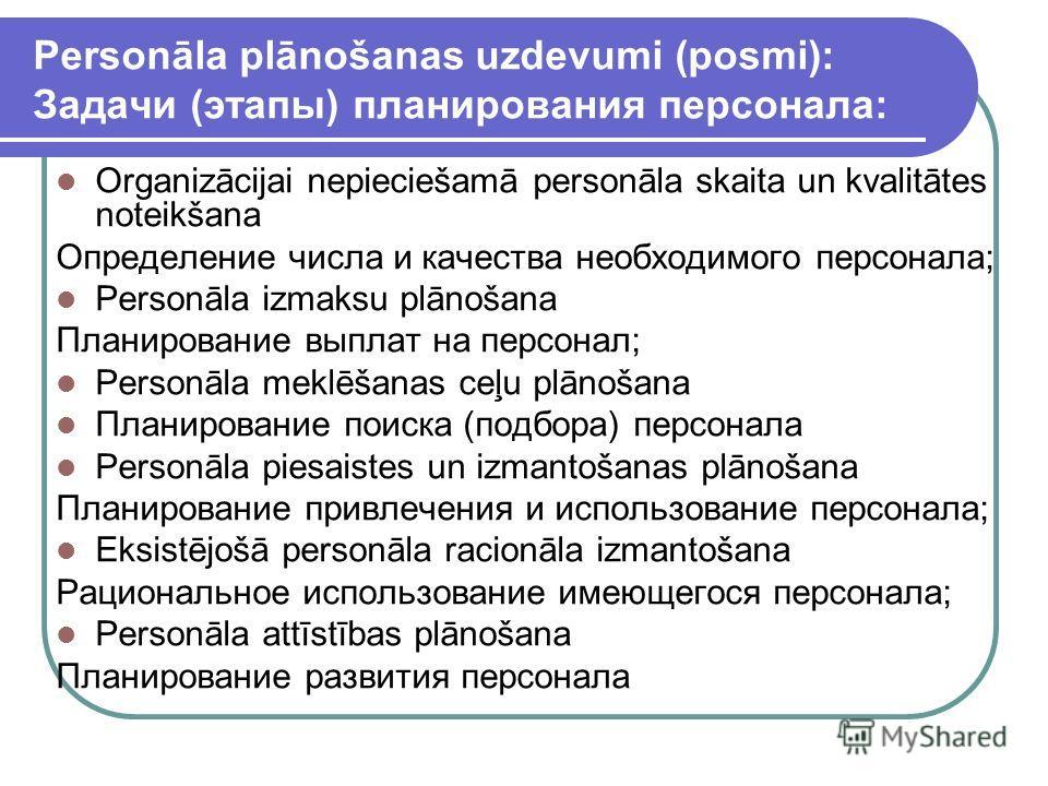 Personāla plānošanas uzdevumi (posmi): Задачи (этапы) планирования персонала: Organizācijai nepieciešamā personāla skaita un kvalitātes noteikšana Определение числа и качества необходимого персонала; Personāla izmaksu plānošana Планирование выплат на