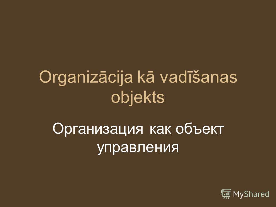 Organizācija kā vadīšanas objekts Организация как объект управления
