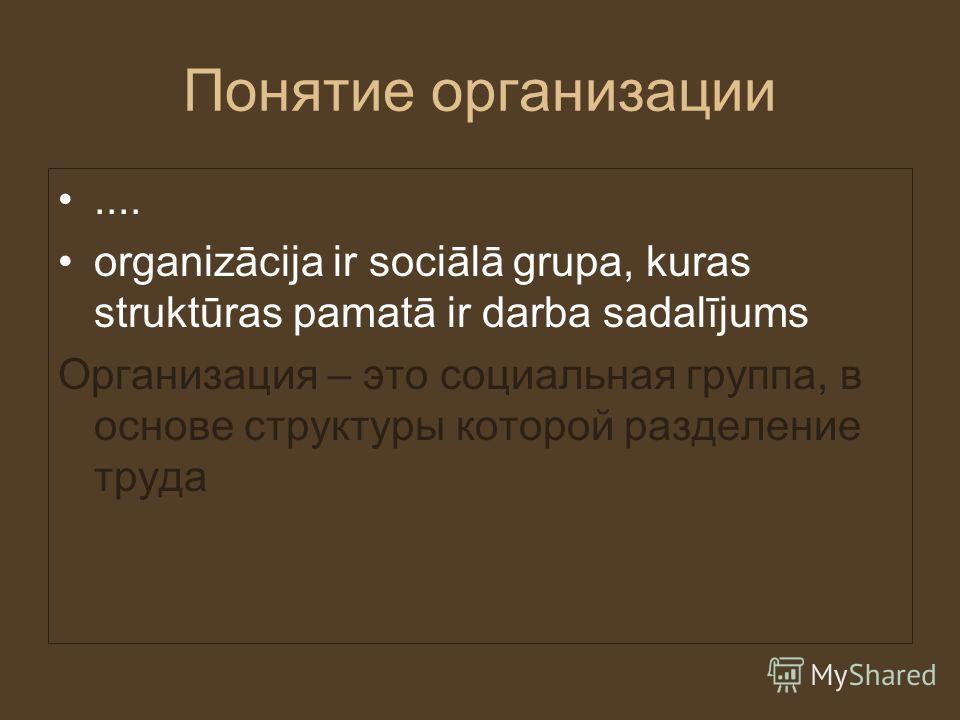 Понятие организации.... organizācija ir sociālā grupa, kuras struktūras pamatā ir darba sadalījums Организация – это социальная группа, в основе структуры которой разделение труда