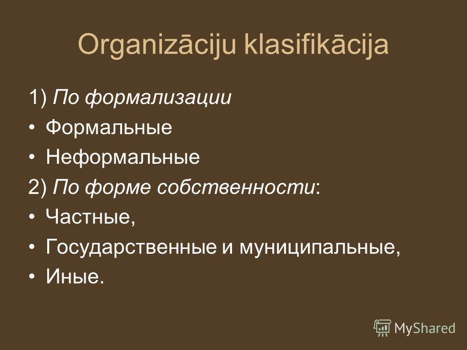 Organizāciju klasifikācija 1) По формализации Формальные Неформальные 2) По форме собственности: Частные, Государственные и муниципальные, Иные.