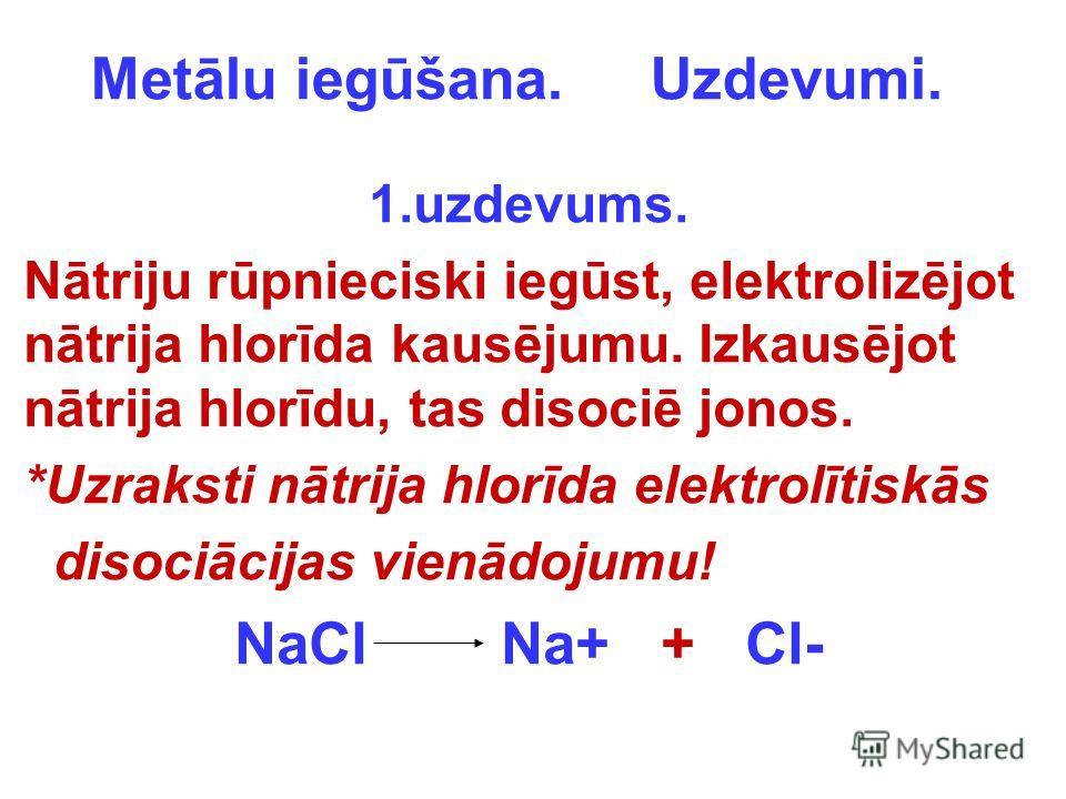 Metālu iegūšana. Uzdevumi. 1.uzdevums. Nātriju rūpnieciski iegūst, elektrolizējot nātrija hlorīda kausējumu. Izkausējot nātrija hlorīdu, tas disociē jonos. *Uzraksti nātrija hlorīda elektrolītiskās disociācijas vienādojumu! NaCl Na+ + Cl-