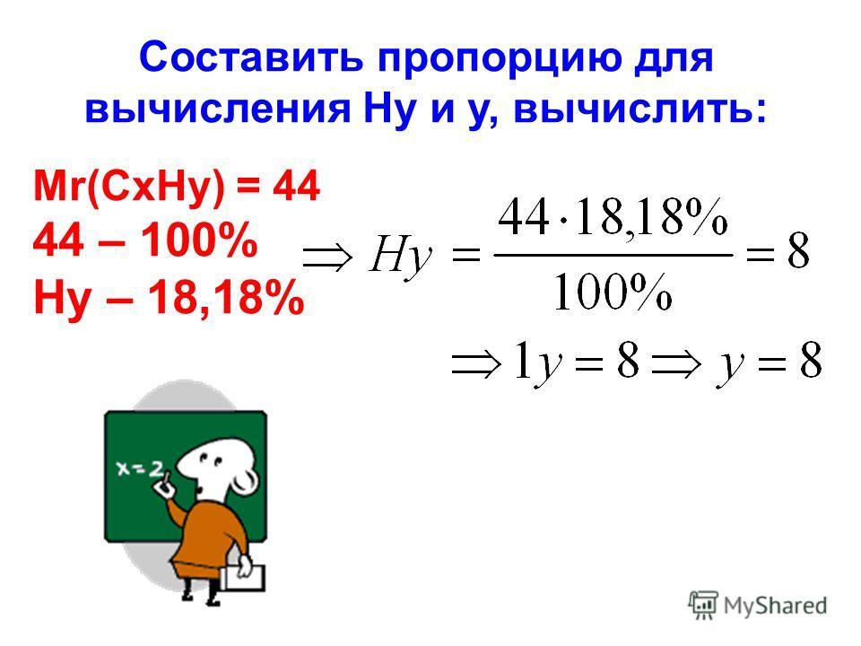 Составить пропорцию для вычисления Hy и y, вычислить: Mr(CxHy) = 44 44 – 100% Hy – 18,18%