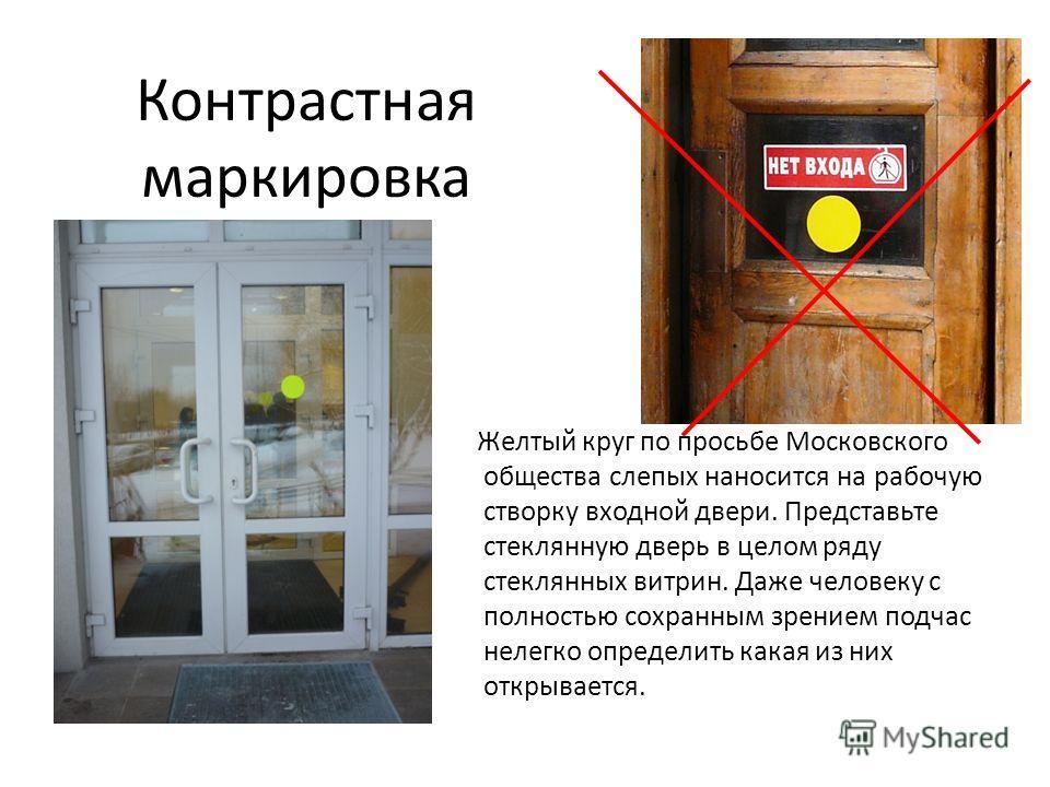 Контрастная маркировка Желтый круг по просьбе Московского общества слепых наносится на рабочую створку входной двери. Представьте стеклянную дверь в целом ряду стеклянных витрин. Даже человеку с полностью сохранным зрением подчас нелегко определить к