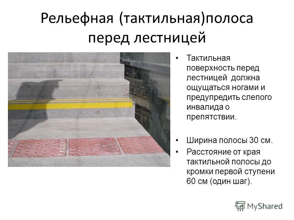 Рельефная (тактильная)полоса перед лестницей Тактильная поверхность перед лестницей должна ощущаться ногами и предупредить слепого инвалида о препятствии. Ширина полосы 30 см. Расстояние от края тактильной полосы до кромки первой ступени 60 см (один