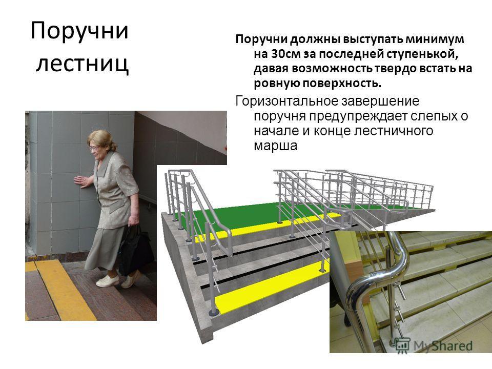Поручни лестниц Поручни должны выступать минимум на 30см за последней ступенькой, давая возможность твердо встать на ровную поверхность. Горизонтальное завершение поручня предупреждает слепых о начале и конце лестничного марша
