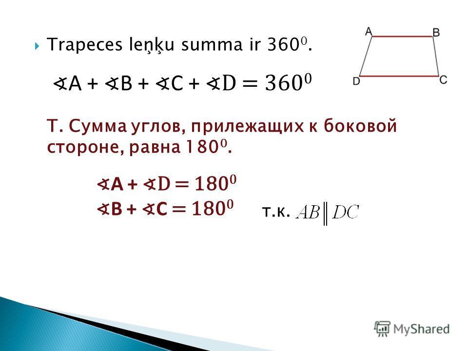 Trapeces leņķu summa ir 360 0. T. Сумма углов, прилежащих к боковой стороне, равна 180 0. т.к. A + B + C + D = 360 0 A + D = 180 0 B + C = 180 0