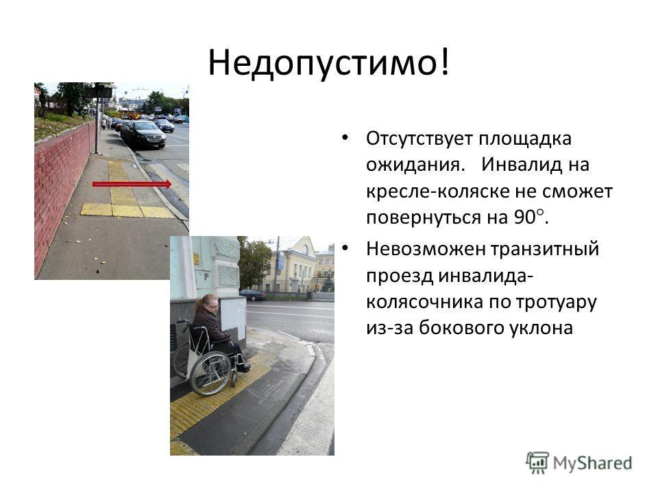 Недопустимо! Отсутствует площадка ожидания. Инвалид на кресле-коляске не сможет повернуться на 90. Невозможен транзитный проезд инвалида- колясочника по тротуару из-за бокового уклона