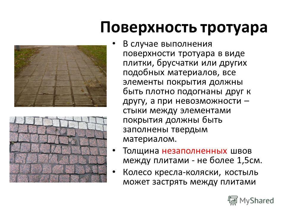 Поверхность тротуара В случае выполнения поверхности тротуара в виде плитки, брусчатки или других подобных материалов, все элементы покрытия должны быть плотно подогнаны друг к другу, а при невозможности – стыки между элементами покрытия должны быть