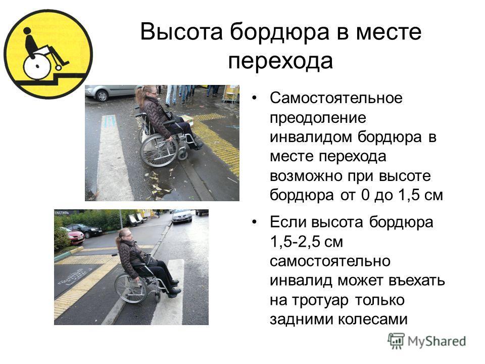 Высота бордюра в месте перехода Самостоятельное преодоление инвалидом бордюра в месте перехода возможно при высоте бордюра от 0 до 1,5 см Если высота бордюра 1,5-2,5 см самостоятельно инвалид может въехать на тротуар только задними колесами