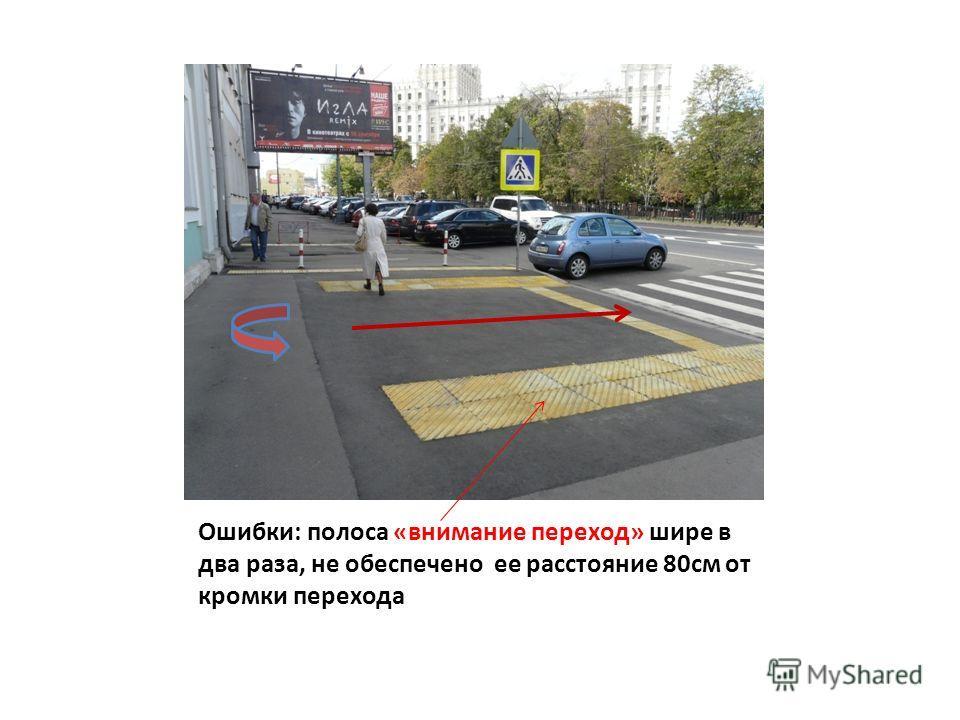 Ошибки: полоса «внимание переход» шире в два раза, не обеспечено ее расстояние 80см от кромки перехода